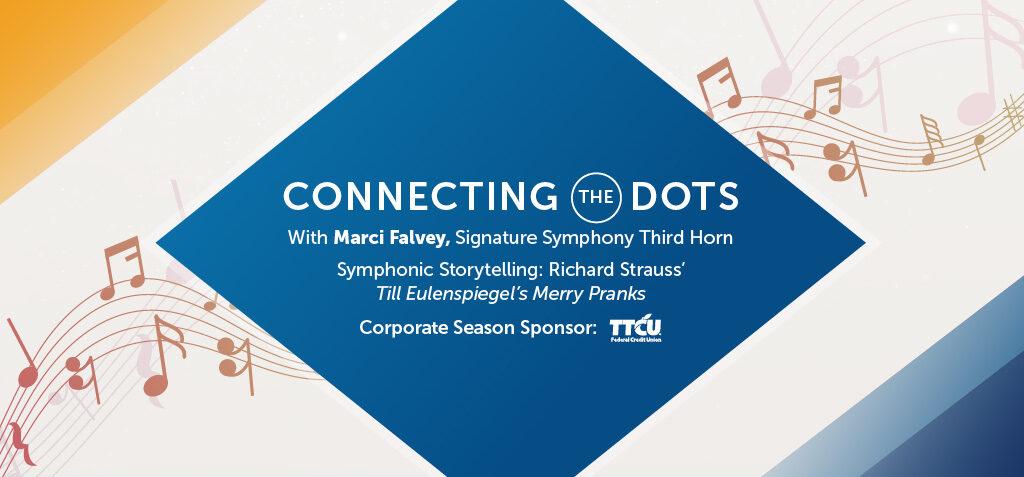 Connecting the Dots. With Marci Falvey, Signature Symphony Third Horn. Symphonic Storytelling: Richard Strauss' Till Eulenspiegel's Merry Pranks. Corporat Season Sponsor TTCU Federal Credit Union.